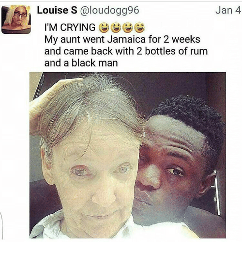Memes, Jamaica, and Black Man: Louise S aloudogg96  Jan 4  I'M CRYING  My aunt went Jamaica for 2 weeks  and came back with 2 bottles of rum  and a black man