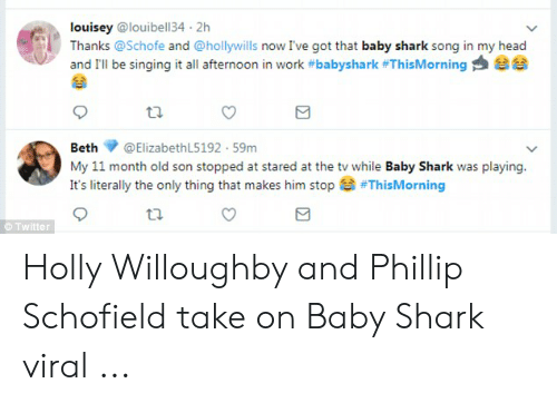 phillip schofield: louisey @louibell34 2h  Thanks @Schofe and @hollywills now I've got that baby shark song in my head  and I'll be singing it all afternoon in work #babyshark #ThisMorning  Beth  @ElizabethL5192 59m  My 11 month old son stopped at stared at the tv while Baby Shark was playing.  It's literally the only thing that makes him stop  #ThisMorning  Twitter Holly Willoughby and Phillip Schofield take on Baby Shark viral ...