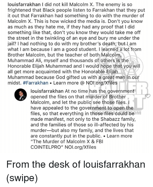 "Ali, Family, and God: louisfarrakhan I did not kill Malcolm X. The enemy is so  frightened that Black people listen to Farrakhan that they put  t Farrakhan had something to do with the murder  Malcolm X. This is how wicked the media is. Don't you know  as much as they hate me, if they had any proof that I did  something like that, don't you know they would take me off  the street in the twinkling of an eye and bury me under the  jail? I had nothing to do with my brother's death, but l am  what I am because I am a good student. I learned a lot from  Brother Malcolm, but the teacher of both Malcolm,  Muhammad Ali, myself and thousands of others is the  Honorable Elijah Muhammad and I would hope that you will  all get more acquainted with the Honorable Elijah  Muhammad because God gifted us with a great man in our  midst. #Farrakhan« Learn more @ NOI.org/Xfiles  louisfarrakhan At no time has the government  opened the files on that murder of Brother  Malcolm, and let the public see those files.  have appealed to the government to open the  files, so that everything in those files could be  made manifest, not only to the Shabazz family,  and the families of those so ill-affected by his  murder-but also my family, and the lives that  are constantly put in the public. . Learn more  ""The Murder of Malcolm X & FB  COINTELPRO"" NOI.org/Xfiles  RL From the desk of louisfarrakhan (swipe)"