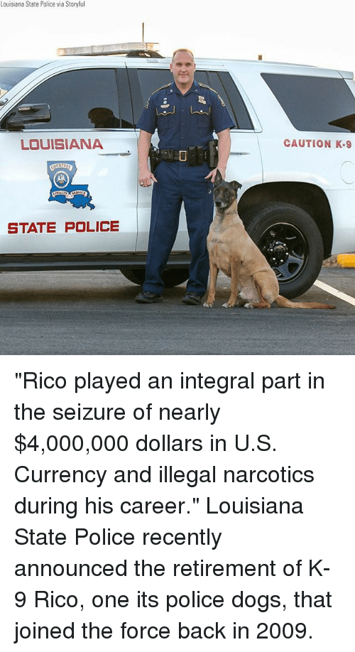 """Dogs, Memes, and Police: Louisiana State Police via Storyful  LOUISIANA  CAUTION K.9  STATE POLICE """"Rico played an integral part in the seizure of nearly $4,000,000 dollars in U.S. Currency and illegal narcotics during his career."""" Louisiana State Police recently announced the retirement of K-9 Rico, one its police dogs, that joined the force back in 2009."""