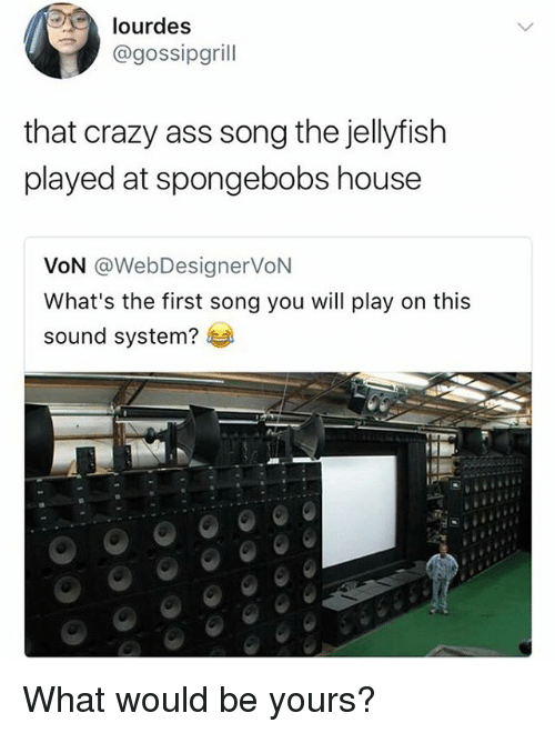 Ass, Crazy, and Memes: lourdes  @gossipgrill  that crazy ass song the jellyfish  played at spongebobs house  VoN @WebDesignerVoN  What's the first song you will play on this  sound system? What would be yours?