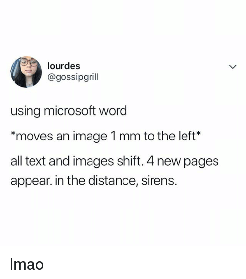 Lmao, Microsoft, and Image: lourdes  @gossipgrill  using microsoft word  *moves an image 1 mm to the left*  all text and images shift. 4 new pages  appear. in the distance, sirens. lmao