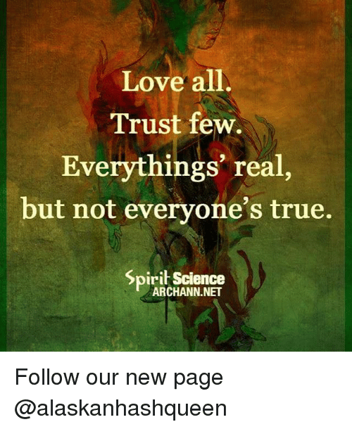 Spirit Science: Love all  Trust few.  Everythings real,  but not everyone's true.  Spirit Science Follow our new page @alaskanhashqueen