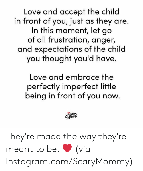 imperfect: Love and accept the child  in front of you, just as they are.  In this moment, let go  of all frustration, anger,  and expectations of the child  you thought you'd have.  Love and embrace the  perfectly imperfect little  being in front of you now.  Scary  тотто They're made the way they're meant to be. ❤️  (via Instagram.com/ScaryMommy)