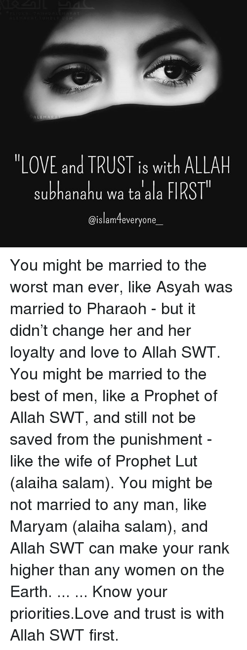 "Love, Memes, and The Worst: ""LOVE and TRUST is with ALLAH  subhanahu wa ta ala FIRST  @islam-teveryone  IS Wit  @islamTeveryone You might be married to the worst man ever, like Asyah was married to Pharaoh - but it didn't change her and her loyalty and love to Allah SWT. You might be married to the best of men, like a Prophet of Allah SWT, and still not be saved from the punishment - like the wife of Prophet Lut (alaiha salam). You might be not married to any man, like Maryam (alaiha salam), and Allah SWT can make your rank higher than any women on the Earth. ... ... Know your priorities.Love and trust is with Allah SWT first."