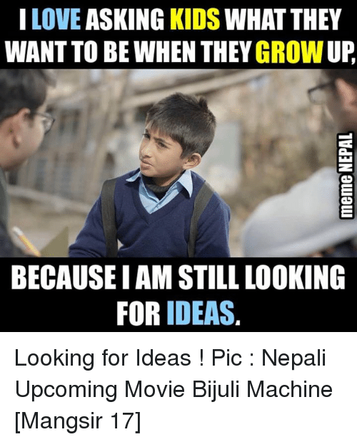 upcoming movies: LOVE  ASKING KIDS  WHAT THEY  WANT TO BE WHEN UP  BECAUSEIAM STILL LOOKING  FOR IDEAS. Looking for Ideas !  Pic : Nepali Upcoming Movie Bijuli Machine [Mangsir 17]