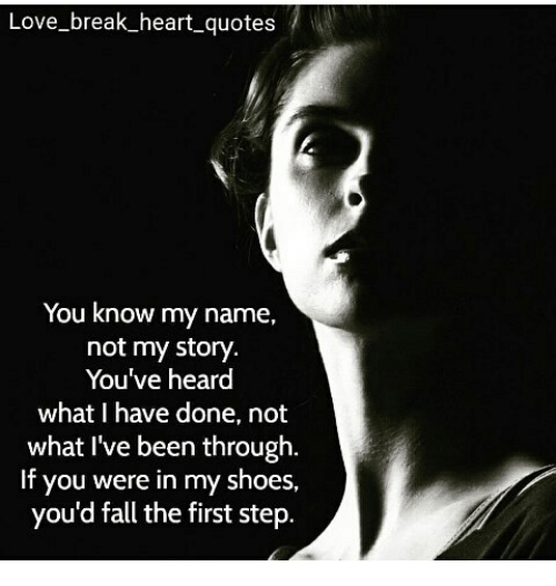 Memes, Shoes, and 🤖: Love-break heart quotes  You know my name,  not my story.  You've heard  what I have done, not  what I've been through.  If you were in my shoes,  you'd fall the first step.
