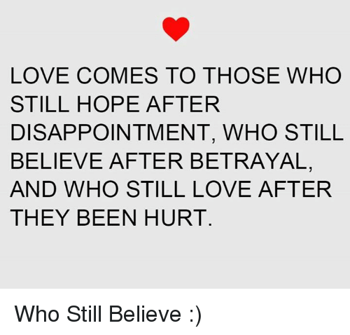 disappoint: LOVE COMES TO THOSE WHO  STILL HOPE AFTER  DISAPPOINTMENT, WHO STILL  BELIEVE AFTER BETRAYAL,  AND WHO STILL LOVE AFTER  THEY BEEN HURT Who Still Believe :)