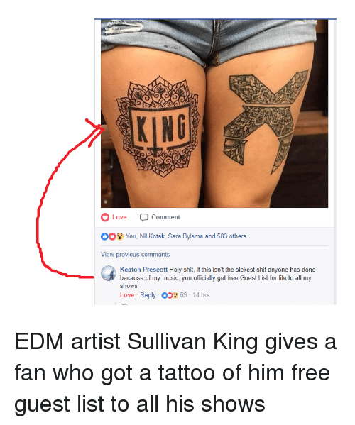 EDM: Love  Comment  0You, Nil Kotak, Sara Bylsma and 583 others  View previous comments  Keaton Prescott Holy shit, if this isn't the sickest shit anyone has done  because of my music, you officially get free Guest List for life to all my  shows  Love . Reply。 69-14 hrs <p>EDM artist Sullivan King gives a fan who got a tattoo of him free guest list to all his shows</p>