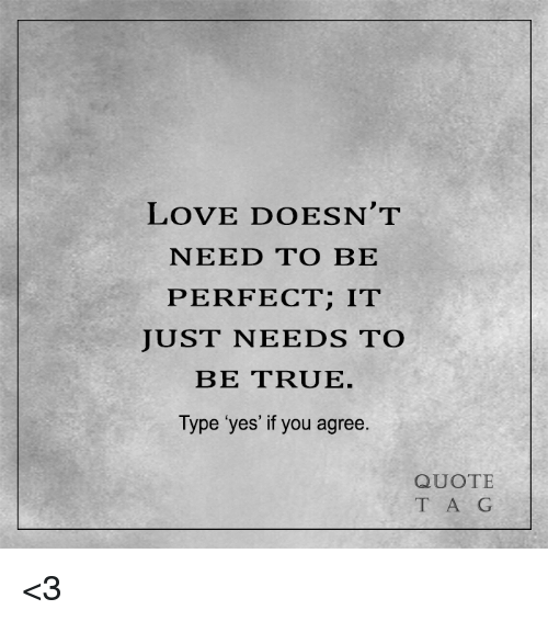 Quotes About Love Relationships: LOVE DOESN'T NEED TO BE PERFECT IT JUST NEEDS TO BE TRUE