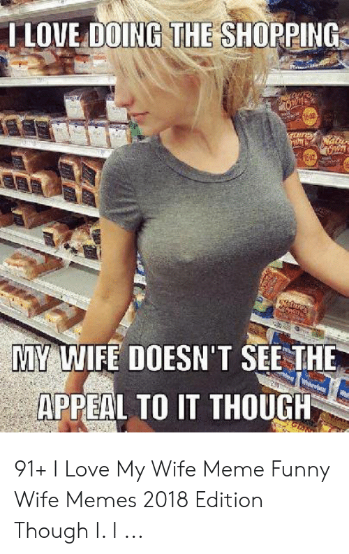 Love My Wife Meme: LOVE DOING THE SHOPPING  MY WIFE DOESN'T SEE THE  APPEAL TO IT THOUGH 91+ I Love My Wife Meme Funny Wife Memes 2018 Edition Though I. I ...