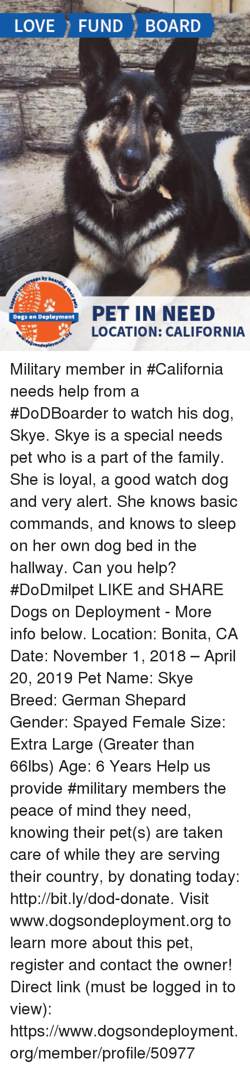 Dogs, Family, and Love: LOVE FUND BOARD  s by  PET IN NEED  LOCATION: CALIFORNIA  Dogs on Deployment Military member in #California needs help from a #DoDBoarder to watch his dog, Skye. Skye is a special needs pet who is a part of the family. She is loyal, a good watch dog and very alert. She knows basic commands, and knows to sleep on her own dog bed in the hallway. Can you help? #DoDmilpet   LIKE and SHARE Dogs on Deployment - More info below.   Location: Bonita, CA Date: November 1, 2018 – April 20, 2019  Pet Name: Skye Breed: German Shepard Gender: Spayed Female Size: Extra Large (Greater than 66lbs) Age: 6 Years  Help us provide #military members the peace of mind they need, knowing their pet(s) are taken care of while they are serving their country, by donating today: http://bit.ly/dod-donate.   Visit www.dogsondeployment.org to learn more about this pet, register and contact the owner!  Direct link (must be logged in to view): https://www.dogsondeployment.org/member/profile/50977