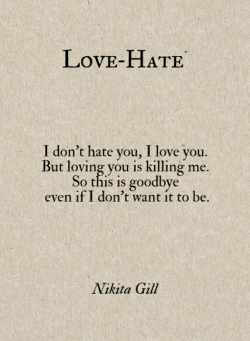 killing me: LovE-HATE  I don't hate you, I love you.  But loving you is killing me.  So this is goodbye  even if I don't want it to be.  Nikita Gill