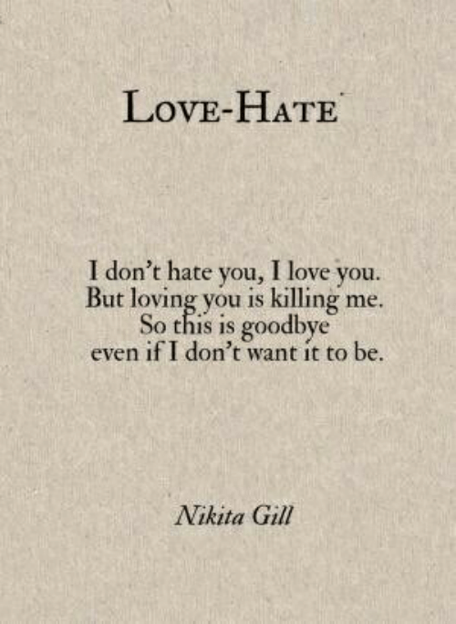 killing me: LovE-HATE  I don't hate you, I love you.  But loving you is killing me.  So this is goodbye  even if I don't want it to be  Nikita Gill
