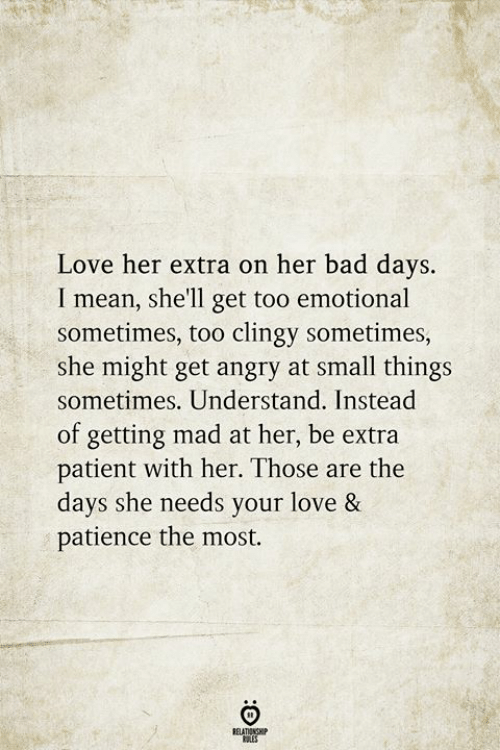 Patience: Love her extra on her bad days.  I mean, she'll get too emotional  sometimes, too clingy sometimes,  she might get angry at small things  sometimes. Understand. Instead  of getting mad at her, be extra  patient with her. Those are the  days she needs your love &  patience the most.  RELATIONSHIP