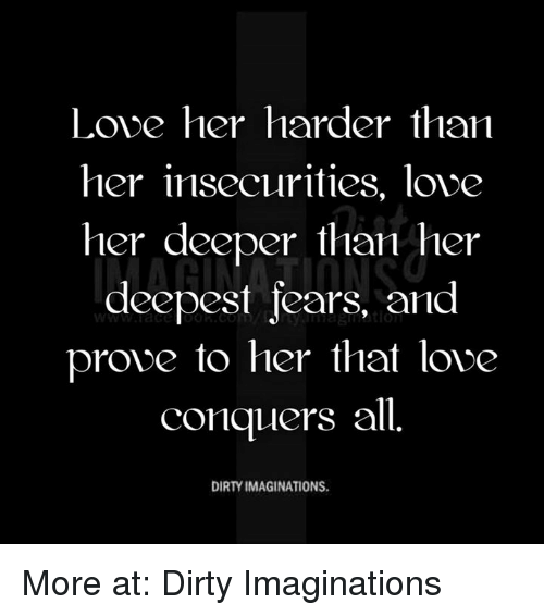 Memes, Dirty, and Fear: Love her harder than  her insecurities, love  her deeper than her  deepest fears, and  prove to her that love  conquers all  DIRTY IMAGINATIONS. More at: Dirty Imaginations