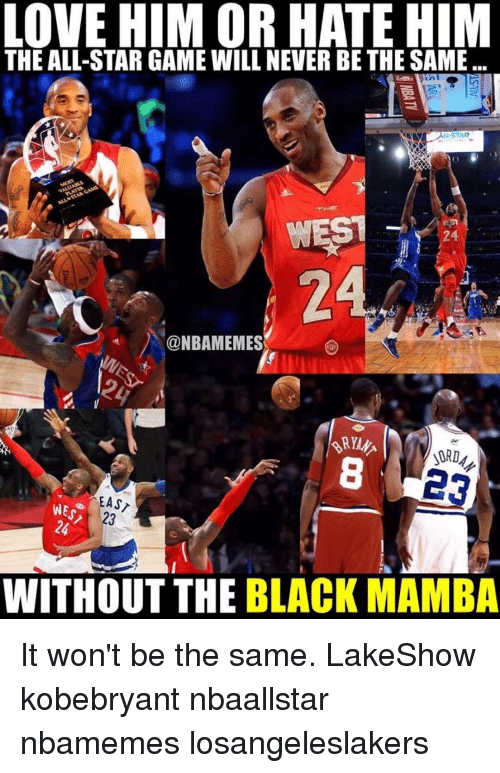 All Star, Love, and Memes: LOVE HIM OR HATE HIM  THE ALL-STAR GAME WILL NEVER BE THE SAME.  STAR  WEST  @NBAMEMES  M  EAS  WE s  WITHOUT THE BLACK MAMBA It won't be the same. LakeShow kobebryant nbaallstar nbamemes losangeleslakers