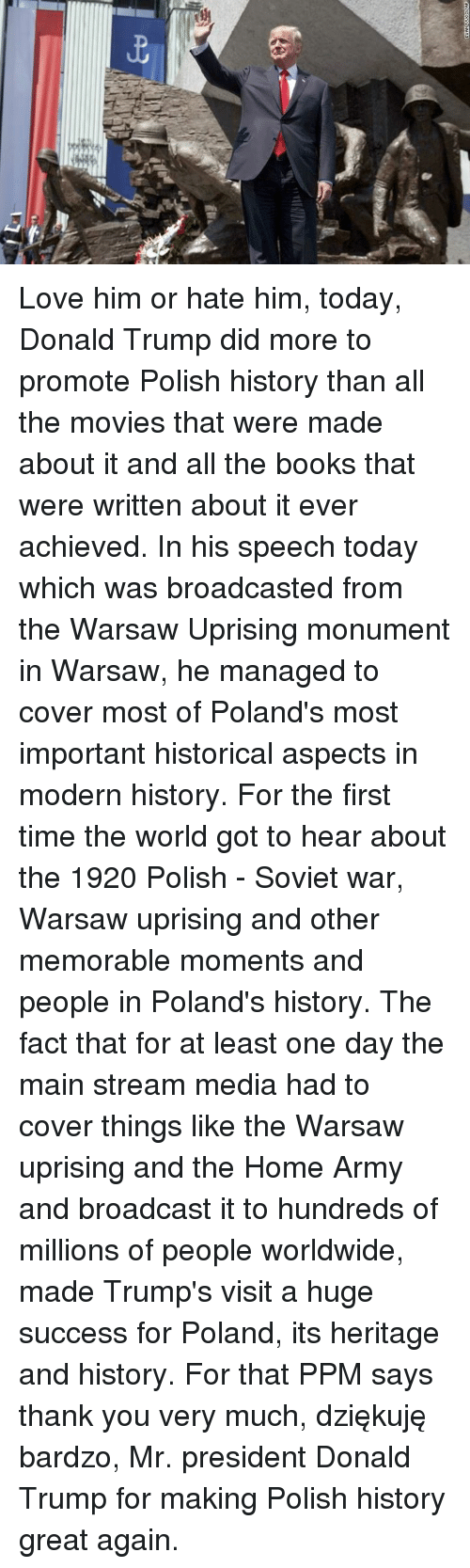 polishing: Love him or hate him, today, Donald Trump did more to promote Polish history than all the movies that were made about it and all the books that were written about it ever achieved.   In his speech today which was broadcasted from the Warsaw Uprising monument in Warsaw, he managed to cover most of Poland's most important historical aspects in modern history.   For the first time the world got to hear about the 1920 Polish - Soviet war, Warsaw uprising and other memorable moments and people in Poland's history.   The fact that for at least one day the main stream media had to cover things like the Warsaw uprising and the Home Army and broadcast it to hundreds of millions of people worldwide, made Trump's visit a huge success for Poland, its heritage and history.   For that PPM says thank you very much, dziękuję bardzo, Mr. president Donald Trump for making Polish history great again.