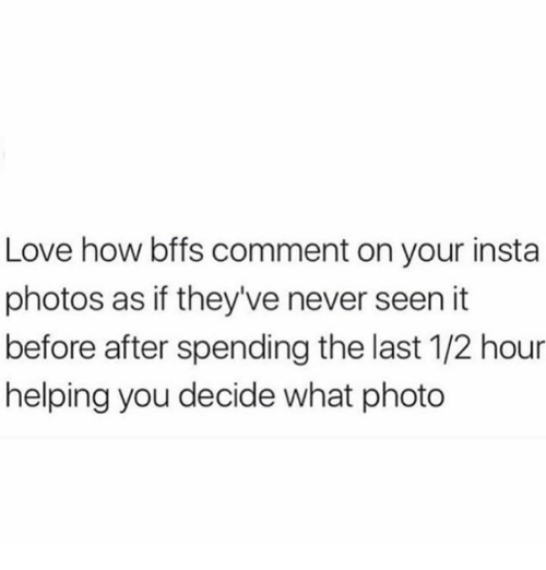 Love, Memes, and Never: Love how bffs comment on your insta  photos as if they've never seen it  before after spending the last 1/2 hour  helping you decide what photo