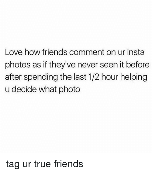 Friends, Love, and True: Love how friends comment on ur insta  photos as if they've never seen it before  after spending the last 1/2 hour helping  u decide what photo tag ur true friends