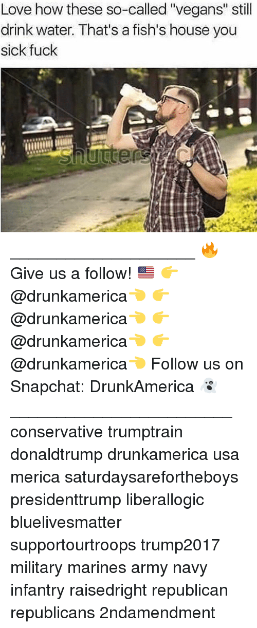"""Love, Memes, and Snapchat: Love how these so-called """"vegans"""" still  drink water. That's a fish's house you  sick fuck ____________________ 🔥Give us a follow! 🇺🇸 👉@drunkamerica👈 👉@drunkamerica👈 👉@drunkamerica👈 👉@drunkamerica👈 Follow us on Snapchat: DrunkAmerica 👻 ________________________ conservative trumptrain donaldtrump drunkamerica usa merica saturdaysarefortheboys presidenttrump liberallogic bluelivesmatter supportourtroops trump2017 military marines army navy infantry raisedright republican republicans 2ndamendment"""