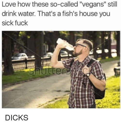 "Dank, Dicks, and Love: Love how these so-called ""vegans"" still  drink water. That's a fish's house you  sick fuck DICKS"