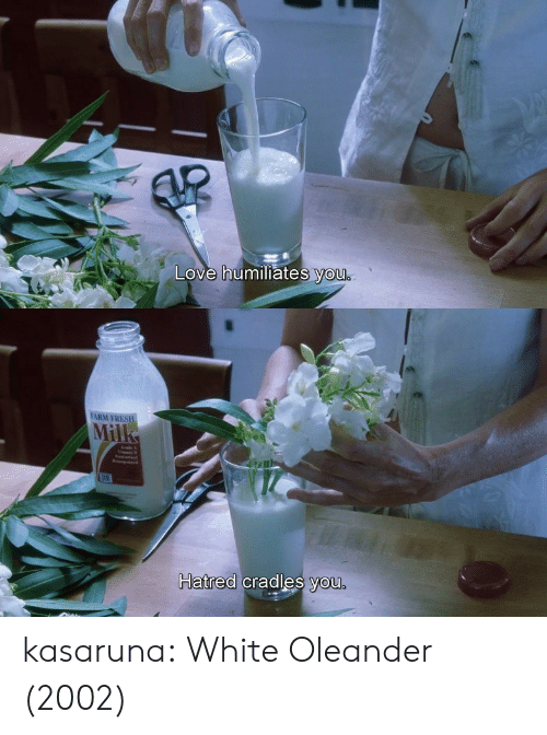 Hatred: Love humiliates you   FARM FRES  Mil  Hatred cradles you.  natrea cradles you kasaruna: White Oleander (2002)