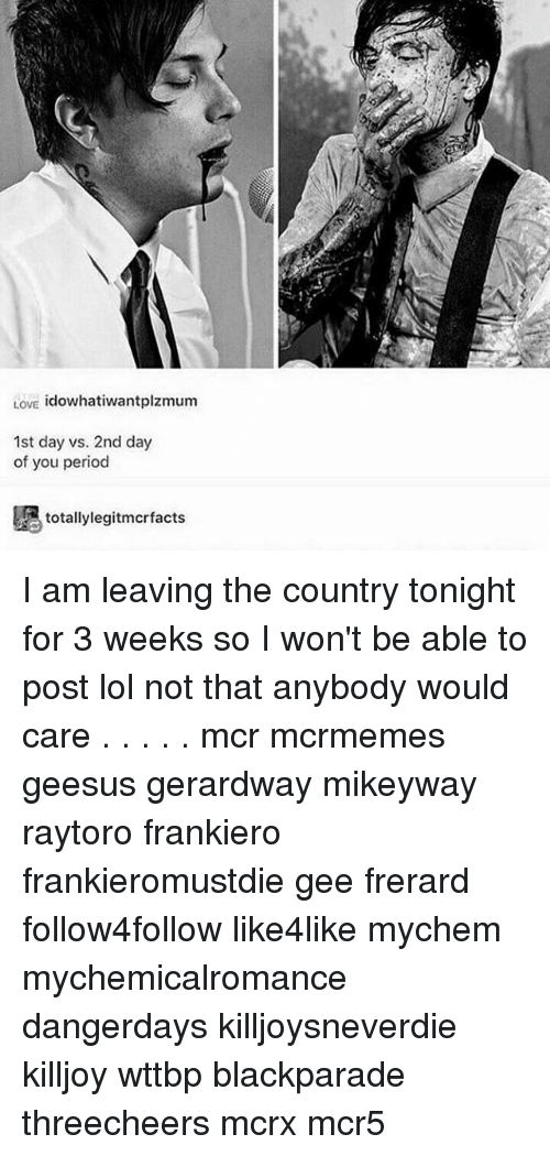 frerard: LOVE  idowhatiwantplzmum  1st day vs. 2nd day  of you period  totally legitmcrfacts I am leaving the country tonight for 3 weeks so I won't be able to post lol not that anybody would care . . . . . mcr mcrmemes geesus gerardway mikeyway raytoro frankiero frankieromustdie gee frerard follow4follow like4like mychem mychemicalromance dangerdays killjoysneverdie killjoy wttbp blackparade threecheers mcrx mcr5