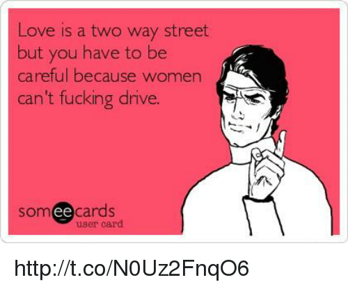 two way street: Love is a two way street  but you have to be  careful because women  can't fucking drive.  Som  ee  cards  user card http://t.co/N0Uz2FnqO6