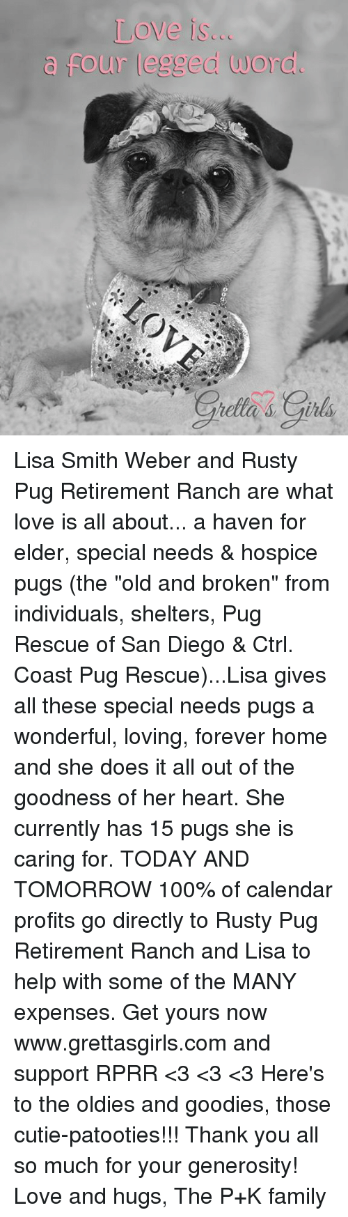 """Memes, Calendar, and Pugs: Love is...  four legged word. Lisa Smith Weber and Rusty Pug Retirement Ranch are what love is all about... a haven for elder, special needs & hospice pugs (the """"old and broken"""" from individuals, shelters, Pug Rescue of San Diego & Ctrl. Coast Pug Rescue)...Lisa gives all these special needs pugs a wonderful, loving, forever home and she does it all out of the goodness of her heart. She currently has 15 pugs she is caring for.   TODAY AND TOMORROW 100% of calendar profits go directly to Rusty Pug Retirement Ranch and Lisa to help with some of the MANY expenses. Get yours now www.grettasgirls.com and support RPRR <3 <3 <3 Here's to the oldies and goodies, those cutie-patooties!!!  Thank you all so much for your generosity! Love and hugs, The P+K family"""