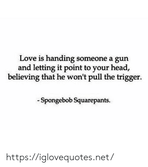 Spongebob Squarepants: Love is handing someone a gun  and letting it point to your head,  believing that he won't pull the trigger.  Spongebob Squarepants https://iglovequotes.net/