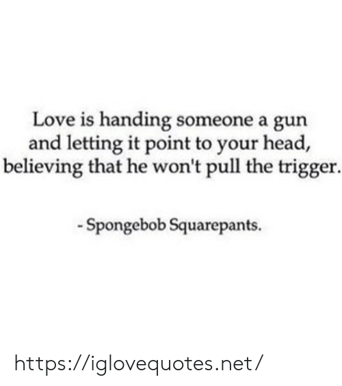 Spongebob Squarepants: Love is handing someone a gun  and letting it point to your head,  believing that he won't pull the trigger.  -Spongebob Squarepants. https://iglovequotes.net/