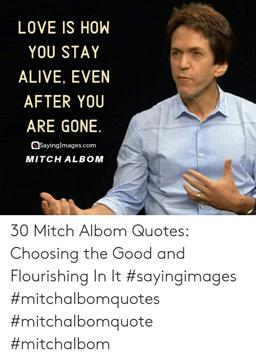 Stay Alive: LOVE IS HOW  YOU STAY  ALIVE, EVEN  AFTER YOU  ARE GONE.  SayingImages.com  MITCH ALBOM 30 Mitch Albom Quotes: Choosing the Good and Flourishing In It #sayingimages #mitchalbomquotes #mitchalbomquote #mitchalbom