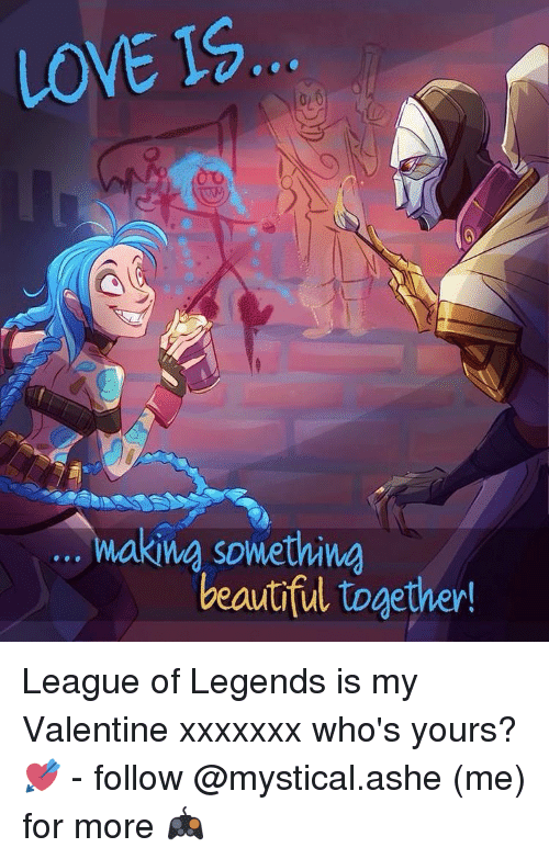 league of legend: LOVE IS  king something  beautiful together! League of Legends is my Valentine xxxxxxx who's yours? 💘 - follow @mystical.ashe (me) for more 🎮