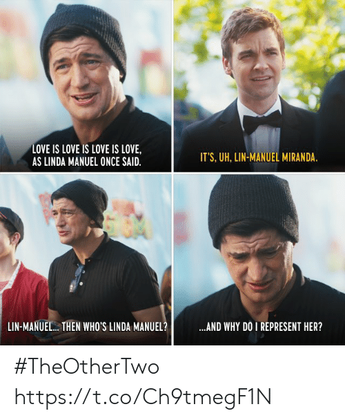 lin-manuel miranda: LOVE IS LOVE IS LOVE IS LOVE,  AS LINDA MANUEL ONCE SAID  IT'S, UH, LIN-MANUEL MIRANDA  LIN-MANUEL.. THEN WHO'S LINDA MANUEL?  AND WHY DO I REPRESENT HER? #TheOtherTwo https://t.co/Ch9tmegF1N