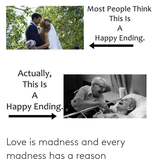 madness: Love is madness and every madness has a reason