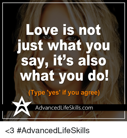 memes: Love is no  just what you  say, it's also  what you do!  Type 'yes' if you agree)  AdvancedLifeSkills.com <3 #AdvancedLifeSkills