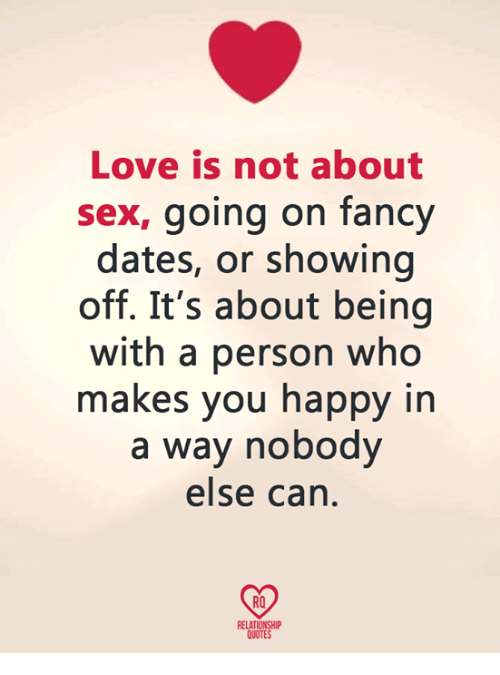 relationship quotes: Love is not about  sex, going on fancy  dates, or showing  off. It's about being  with a person who  makes you happy in  a way nobody  else can  RO  RELATIONSHIP  QUOTES