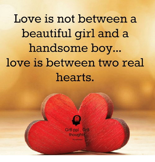 Beautiful, Love, and Memes: Love is not between a  beautiful girl and a  handsome boy  love is between two real  hearts.  Gr8 ppl Gr8  thoughts