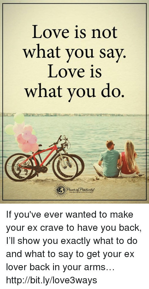 Cravings: Love is not  what you say.  Love is  what you do If you've ever wanted to make your ex crave to have you back, I'll show you exactly what to do and what to say to get your ex lover back in your arms… http://bit.ly/love3ways
