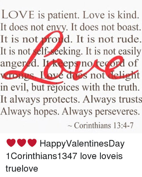 Memes, Perseverance, and 🤖: LOVE is patient. Love is kind.  It does not en  It does not boast  It is not  ould. It is not rude.  It is not, seeking. It is not easily  anger d. lyk epano  of  not  in evil, but rejoices with the truth.  It always protects. Always trusts  Always hopes. Always perseveres  Corinthians 13:4-7 ❤️❤️❤️ HappyValentinesDay 1Corinthians1347 love loveis truelove