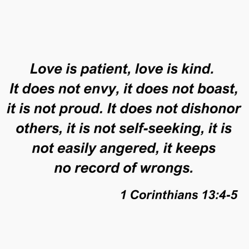 Wrongs: Love is patient, love is kind.  It does not envy, it does not boast,  it is not proud. It does not dishonor  others, it is not self-seeking, it is  not easily angered, it keeps  no record of wrongs.  1 Corinthians 13:4-5
