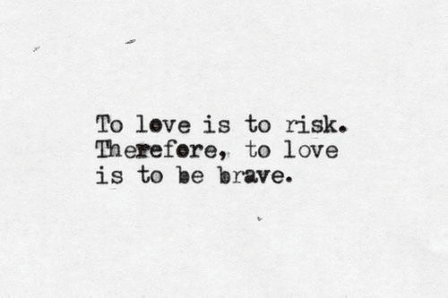 Be Brave: love is to  To risk.  Therefere, to love  is to be brave.