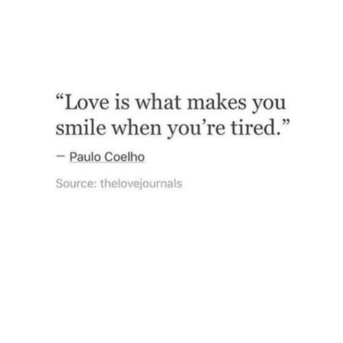 """Paulo Coelho: """"Love is what makes you  smile when you're tired.""""  - Paulo Coelho  Source: thelovejournals"""