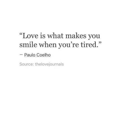 """Paulo Coelho: """"Love is what makes you  smile when you're tired.""""  Paulo Coelho  Source: thelovejournals"""