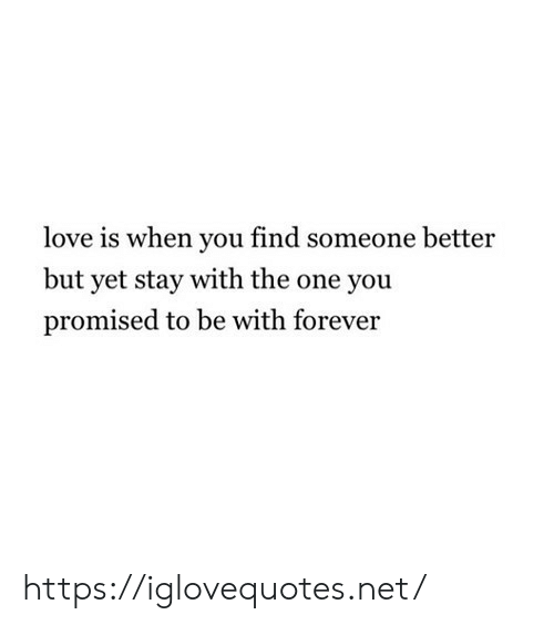 you promised: love is when you find someone better  but yet stay with the one you  promised to be with forever https://iglovequotes.net/