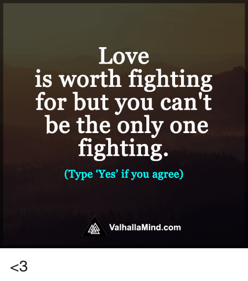 Love, Memes, and Mind: Love  is worth fighting  for but you can't  be the only one  fighting  (Type 'Yes' if you agree)  MA Valhalla Mind.com <3