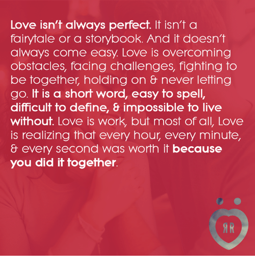 Love, Work, and Define: Love isn't always perfect. It isn't a  fairytale or a storybook. And it doesn't  always come easy. Love is overcoming  obstacles, facing challenges, fighting to  be together, holding on never letting  go. It is a short word, easy to spell,  difficult to define, 8 impossible to live  without. Love is work, but most of all, Love  is realizing that every hour every minute,  & every second was worth it because  you did it together.
