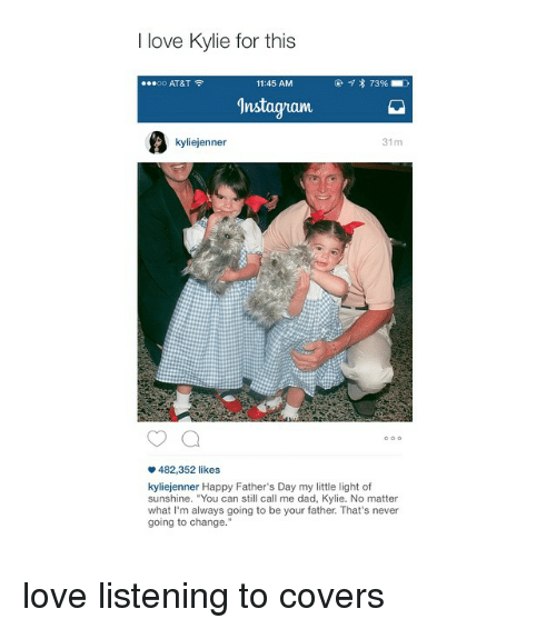 """Happiness: love Kylie for this  11:45 AM  73%  OO  AT&T  gnstagvam  31m  kyliejenner  482,352 likes  kyliejenner Happy Father's Day my little light of  sunshine. """"You can still call me dad, Kylie. No matter  what I'm always going to be your father. That's never  going to change."""" love listening to covers"""