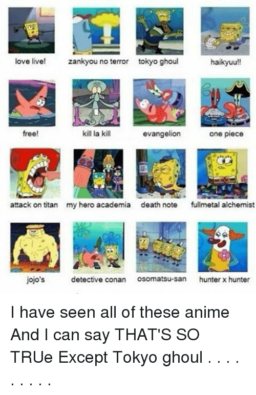 hunter x hunter: love live!  zankyou no terror tokyo ghoul  haikyuu!!  one piece  free!  kill la kill  evangelion  attack on titan  my hero academia death note  fullmetal alchemist  jojo's  detective conan  Osomatsu-san hunter x hunter I have seen all of these anime And I can say THAT'S SO TRUe Except Tokyo ghoul . . . . . . . . .